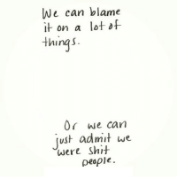 http://iglovequotes.net/: We can blame  it on a lotof  thingS  0r we can  ust admit we  people  were Shit http://iglovequotes.net/