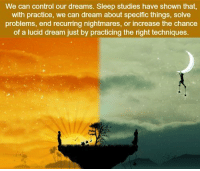 https://t.co/CC4FqMMOqx: We can control our dreams. Sleep studies have shown that,  with practice, we can dream about specific things, solve  problems, end recurring nightmares, or increase the chance  of a lucid dream just by practicing the right techniques. https://t.co/CC4FqMMOqx