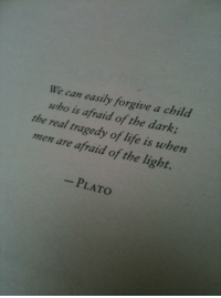 Life, The Real, and Plato: We can easily forgive a child  who is afraid of the dark  the real tragedy of life is when  men are afraid of the light.  PLATO