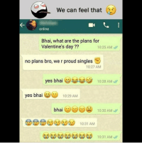 Be Like, Meme, and Memes: We can feel that  online  Bhai, what are the plans for  Valentine's day ??  10:25 AM  no plans bro, we r proud singles  10:27 AM  yes bhai学부부巻  10:28 AM  yes bhai  10:29 AM  bhai. ツヴら過  10:30 AM  10:31 AM Twitter: BLB247 Snapchat : BELIKEBRO.COM belikebro sarcasm meme Follow @be.like.bro