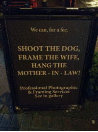 Memes, 🤖, and Law: We can, for a fee,  SHOOT THE DOG,  FRAME THE WIFE,  HANG THE  MOTHER IN LAW!  Professional Photographic  & Framing Services  See in gallery Thanks Lorraine