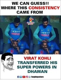#ShikharDhawan #SRHVSRR: WE CAN GUESS!!  WHERE THIS CONSISTENCY  CAME FROM  AUGHING  INDIA  INDIA  VIRAT KOHLI  TRANSFERRED HIS  SUPER POWERS IN  DHAWAN #ShikharDhawan #SRHVSRR