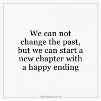 Memes, 🤖, and Happy Endings: We can not  change the past,  but we can start a  new chapter with  a happy ending  THE GOOD QUOTE TheGoodQuote