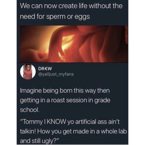 """Ass, Dank, and Life: We can now create life without the  need for sperm or eggs  DREW  @yalljust myfans  Imagine being born this way then  getting in a roast session in grade  school  """"Tommy I KNOW yo artificial ass ain't  talkin! How you get made in a whole lab  and still ugly?"""" Roasted and Burnt by fatehpuria92 MORE MEMES"""