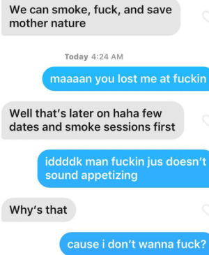 Lost, Fuck, and Nature: We can smoke, fuck, and save  mother nature  Today 4:24 AM  maaaan you lost me at fuckin  Well that's later on haha few  dates and smoke sessions first  iddddk man fuckin jus doesn't  sound appetizing  Why's that  cause i don't wanna fuck? he didn't get the hint