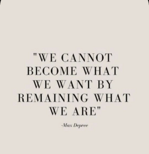 """What,  Want, and Max: """"WE CANNOT  BECOME WHAT  WE WANT BY  REMAIΝING WHΗAT  WE ARE""""  Max Depree"""