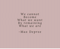 What,  Want, and Max: We cannot  Become  What we want  By remaining  What we are  Max Depree