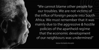 """We cannot blame other people for our troubles. We are not victims of the influx of foreign people into South Africa. We must remember that it was mainly due to the aggressive and hostile policies of the apartheid regime that the economic development of our neighbours was undermined."" ~ Nelson Mandela speaking at a Rally, Alexandra Stadium, Johannesburg, South Africa, 19 August 1995 #LivingTheLegacy #MadibaRemembered #NoToXenophobia  www.nelsonmandela.org www.mandeladay.com archive.nelsonmandela.org: ""We cannot blame other people for  our troubles. We are not victims of  the influx of foreign people into South  Africa. We must remember that it was  mainly due to the aggressive & hostile  policies of the apartheid regime  that the economic development  of our neighbours was undermined""  Nelson Rolihlahla Mandela ""We cannot blame other people for our troubles. We are not victims of the influx of foreign people into South Africa. We must remember that it was mainly due to the aggressive and hostile policies of the apartheid regime that the economic development of our neighbours was undermined."" ~ Nelson Mandela speaking at a Rally, Alexandra Stadium, Johannesburg, South Africa, 19 August 1995 #LivingTheLegacy #MadibaRemembered #NoToXenophobia  www.nelsonmandela.org www.mandeladay.com archive.nelsonmandela.org"