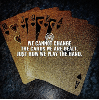 Internet, Memes, and The Game: WE CANNOT CHANGE  THE CARDS WE ARE DEALT  JUST HOW WE PLAY THE HAND Why is playing the hand you're dealt important? Seriously, what other hand are you going to play? Some get dealt a great hand. Others take an average or even poor hand, and work it into a winner. Still others will squander a great hand. If you are reading this, you have access to the internet, and have a reasonable education. Well played! 😉 Anyone familiar with cards knows the luck is in the cards, the skill is in the player. Learning the game is part of playing well. But you only have the cards you have. Sometimes you just have to work through this hand and hope the next hand is better, as all things go through cycles. But you must do what you can with what you have at the time. - Drop a comment below and let me know what you think!👇 - cards luck hustle results millionairementor
