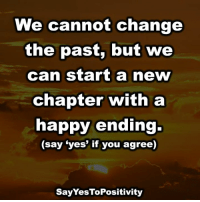 "Memes, 🤖, and Happy Endings: We cannot change  the past, but we  can start a new  Chapter with a  happy ending.  (say ""yes"" if you agree)  Say YesToPositivity Say Yes To Positivity <3"