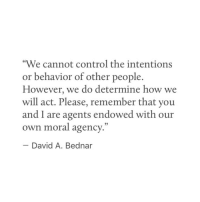 "Moralism: ""We cannot control the intentions  or behavior of other people.  However, we do determine how we  will act. Please, remember that you  and I are agents endowed with our  own moral agency  David A. Bednar"