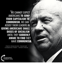 This Is The Dirty Little Secret The Left Does NOT Want You To Know... The Goal Of SOCIALISM Is COMMUNISM! #CommunismKills #SocialismSucks: WE CANNOT EXPECT  AMERICANS TO JUMP  FROM CAPITALISM TO  COMMUNISM. WE CAN  ASSIST THEIR LEADERS IN  GIVING AMERICANS SMALL  DOSES OF SOCIALISM  UNTIL THEY SUDDENLY  AWAKE TO FIND THEY  HAVE COMMUNISM  NIKITA KHRUSHCHEV, SECRETARY  COMMUNIST PARTY-SOVIET UNION  TURNING This Is The Dirty Little Secret The Left Does NOT Want You To Know... The Goal Of SOCIALISM Is COMMUNISM! #CommunismKills #SocialismSucks