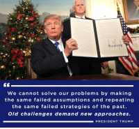 Trump, Old, and President: We cannot solve our problems by making  the same failed assumptions and repeating  the same failed strategies of the past  Old challenges demand new approaches.  PRESIDENT TRUMP Old challenges demand new approaches.→ 45.wh.gov/fdpA9z