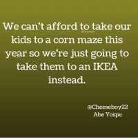 Dank, Ikea, and Kids: We can't afford to take our  Cheeseboy22  kids to a corn maze this  year so we're just going to  take them to an IKEA  instead.  Cheeseboy22  Abe Yospe It's a solid plan. (via: Abe Yospe's Comedy Page - Cheeseboy22)