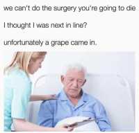 Memes, Hospital, and Thought: we can't do the surgery you're going to die  I thought I was next in line?  unfortunately a grape came in. This hospital believes in equality via /r/memes https://ift.tt/2FMCGEa