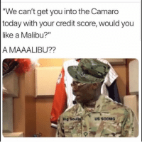 "Funny, Camaro, and Credit Score: ""We can't get you into the Camaro  today with your credit score, would you  like a Malibu?""  A MAAALIBU??  Big Soulj  US SODMG Lmaooo"