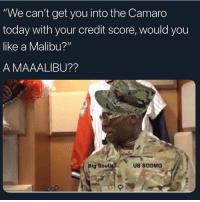 "Funny, God, and Brave: ""We can't get you into the Camaro  today with your credit score, would you  like a Malibu?""  A MAAALIBU??  Big Soulj  US SODMG Drop a god bless for all our brave ROTC Troops over seas 🙏"