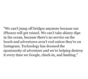"iphones: ""We can't jump off bridges anymore because our  iPhones will get ruined. We can't take skinny dips  in the ocean, because there's no service on the  beach and adventures aren't real unless they're on  Instagram. Technology has doomed the  spontaneity of adventure and we're helping destroy  it every time we Google, check-in, and hashtag."""