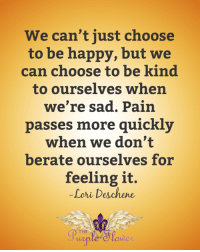 Memes, Happy, and Sad: We can't just choose  to be happy, but we  can choose to be kind  to ourselves when  we're sad. Pain  passes more quickly  when we don't  berate ourselves for  feeling it.  Lori Deschene  OM <3