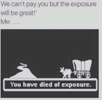 You Died: We can't pay you but the exposure  will be great!  Me:  You have died of exposure.