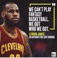 LeBron James, Sports, and Lebron: WE CAN'T PLAY  FANTASY  BASKETBALL  WE GOT  WHO WE GOT  LEBRON JAMES  br Melo-for-Love? LeBron doesn't care.