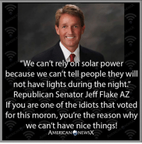 LOL!  Via American News X Please SHARE and don't forget to LIKE the Proud Democrat!: We can't rely on solar power  because we can't tell people they will  not have lights during the night  Republican Senator Jeff Flake AZ  If you are one of the idiots that voted  for this moron, you're the reason why  we can't have nice things!  AMERICAN NEWSX LOL!  Via American News X Please SHARE and don't forget to LIKE the Proud Democrat!