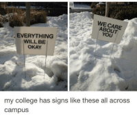 College, Memes, and Okay: WE CARE  ABOUT  YOU  EVERYTHING  WILL BE  OKAY  my college has signs like these all across  campus https://t.co/jUawBFRco4