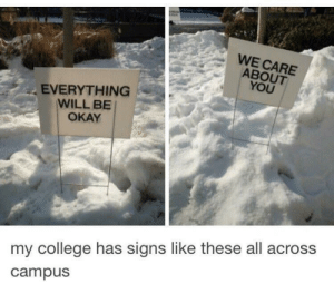 awesomacious:  What a nice college!: WE CARE  ABOUT  YOU  EVERYTHING  WILL BE  OKAY  my college has signs like these all across  campus awesomacious:  What a nice college!