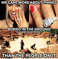 "Africa, Google, and Memes: WE CARE MORE ABOUTTHINGS  BURIED IN THE GROUND  IG: @CONSCIOUSVIBRANCY  THAN THE REOPLE ONIT Diamond miners who work in small-scale mining – panning or digging for diamonds – produce about 15% of the world's diamonds. But their wages do not reflect the value of their work. -- An estimated one million diamond diggers in Africa earn less than a dollar a day. This unlivable wage is below the extreme poverty line. As a result, hundreds of thousands of miners lack basic necessities such as running water and sanitation. Hunger, illiteracy, and infant mortality are commonplace. Even within developing countries, diamond mining communities are often the most impoverished. -- Besides being grossly underpaid, many diamond miners work in extremely dangerous conditions. Small-scale diamond mining is often conducted without training or expertise. Miners may lack safety equipment and the proper tools. They can easily die or be injured in landslides, mine collapses, and other accidents. -- Diamond mining also contributes to public health problems. The sex trade thrives in many diamond mining towns, leading to the spread of HIV and other sexually transmitted diseases. Environmental devastation resulting from diamond mining is another cause of disease. In Sierra Leone, miners have littered the landscape with thousands of abandoned mining pits. These pits fill with stagnant rainwater, become infested with mosquitoes, and serve as breeding grounds for malaria. -- ""People were created to be loved. Things were created to be used. The reason why the world is in chaos, is because things are being loved and people are being used."" Consciousvibrancy Article: https:-www.brilliantearth.com-conflict-diamond-child-labor-?abv=81&utm_expid=1332916-304.hM-ctAR5RFOOfJL5tFLcng.1&utm_referrer=https%3A%2F%2Fwww.google.ca%2F"