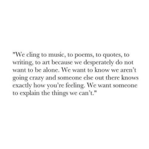 """Being Alone, Crazy, and Music: """"We cling to music, to poems, to quotes, to  writing, to art because we desperately do not  want to be alone. We want to know we aren't  going crazy and someone else out there knows  exactly how you're feeling. We want someone  to explain the things we can't."""""""