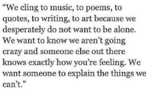 """Being Alone, Crazy, and Music: """"We cling to music, to poems, to  quotes, to writing, to art because we  desperately do not want to be alone.  We want to know we aren't going  crazy and someone else out there  knows exactly how you re teeling. We  want someone to explain the things we  can't.""""  4. 32"""