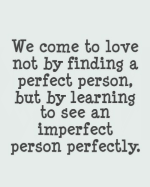Life, Love, and Quotes: We come to love  not by finding a  perfect person,  but by learning  to see an  imperfect  person perfectly. Learning to see an imperfect person perfectly  Follow for more relatable love and life quotes!!