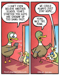 So sorry to see them go- (sort of). Bonus Panel: goo.gl/4EuZYA Don't forget there's still time to pre-order my plush ducks! https://fowlplushpreorder.backerkit.com/: WE COULD  ALWAYS JUST  I CAN'T EVEN  BELIEVE ANOTHER  SCHOOL YEAR'S  STARTED! YOU GUYS  ARE GROWIN UP  TOO DANG FAST  STAY HOME..  YEAH,  NICE TRY  PUNK.  click  Cl:  ick  FowlLanguage Comics.com  ©Brian Gordon So sorry to see them go- (sort of). Bonus Panel: goo.gl/4EuZYA Don't forget there's still time to pre-order my plush ducks! https://fowlplushpreorder.backerkit.com/