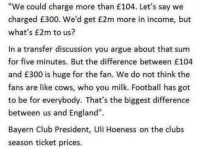 Arguing, Club, and England: We could charge more than £104. Let's say we  charged £300. We'd get £2m more in income, but  what's £2m to us?  In a transfer discussion you argue about that sum  for five minutes. But the difference between £104  and £300 is huge for the fan. We do not think the  fans are like cows, who you milk. Football has got  to be for everybody. That's the biggest difference  between us and England'.  Bayern Club President, Uli Hoeness on the clubs  season ticket prices. Former Bayern Munich president on why fans shouldn't be charged so much. Class.