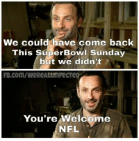 ~Martin: We could have come back  This Super Bowl Sunday  but we didn't  You're Welcome  NFL ~Martin