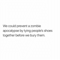 Memes, Shoes, and Zombie: We could prevent a zombie  apocalypse by tying people's shoes  together before we bury them Public Service Announcement!