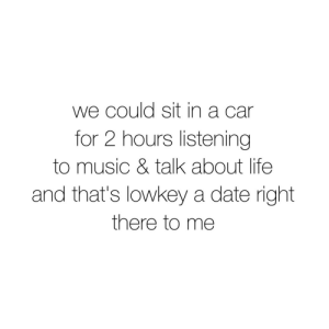 Listening To Music: we could sit in a car  for 2 hours listening  to music & talk about life  and that's lowkey a date right  there to me