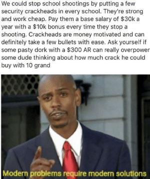 In Ohio we'd have to use heroin. The principle stays the same. via /r/memes https://ift.tt/2NqtlUC: We could stop school shootings by putting a few  security crackheads in every school. They're strong  and work cheap. Pay them a base salary of $30k a  year with a $10k bonus every time they stop a  shooting. Crackheads are money motivated and can  definitely take a few bullets with ease. Ask yourself if  some pasty dork with a $300 AR can really overpower  some dude thinking about how much crack he could  buy with 10 grand  Modern problems require modern solutions In Ohio we'd have to use heroin. The principle stays the same. via /r/memes https://ift.tt/2NqtlUC