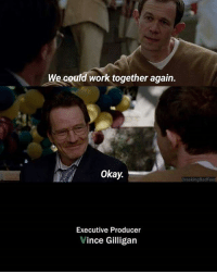 Memes, Work, and Okay: We could work together again.  Okay.  BreakingBadFeed  Executive Producer  Vince Gilligan Alternate ending! BreakingBad • Follow our accounts: - @brubernardoo @otaviogaudencio
