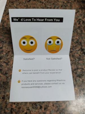 This feedback card.: We' d Love To Hear From You  Not Satisfied?  Satisfied?  Welcome to post a product Review so that  others can benefit from your experience!  If you have any questions regarding Rheshine  products and services, please contact us via  raoxiaojuan6599@outlook.com This feedback card.