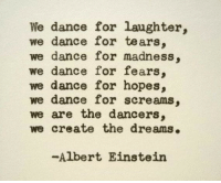 Dancers: We dance for laughter,  we dance for tears  we dance for madness,  we dance for fears,  we dance for hopes,  we dance for screams,  we are the dancers,  we create the dreams.  -Albert Einstein
