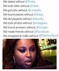 Facebook, Friends, and Funny: We dated without @Tinder.  We took rides without @Uber.  We got jobs without @Linkedln.  We found places without @Waze  We did playlists without @Spotify.  We took photos without @Instagram  We found answers without @Google.  We made friends without @Facebook.  We shopped at malls without @FashionNova @Fashionnova made shopping sprees from the couch a reality 🤷‍♂️
