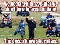 She knows: we declaredinuzs thatwe  donrt Dow to Great Britain  Jingoist  The queen knows her place She knows