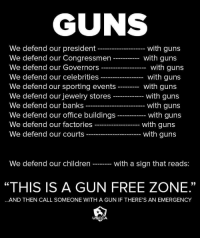 """Children, Guns, and Banks: We defend our president  We defend our Congressmen  We defend our Governors  We defend our celebrities  We defend our sporting events  We defend our jewelry stores  We defend our banks  We defend our office buildings  We defend our factories  We defend our courts  with gun:s  with gun:s  with guns  with guns  with gun:s  with gun:s  with guns  with guns  with gun:s  with guns  We defend our children  with a sign that reads:  09  """"THIS IS A GUN FREE ZONE.""""  60  AND THEN CALL SOMEONE WITH A GUN IF THERE'S AN EMERGENCY  USCCA"""