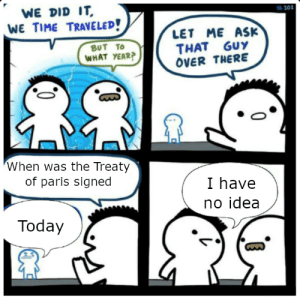 Paris, Time, and Today: WE DID IT  101  WE TIME TRAVELED!  LET ME ASK  THAT GUY  OVER THERE  BUT TO  WHAT YEAR?  When was the Treaty  of paris signed  I have  no idea  Today They should have given the treaties more creative names.