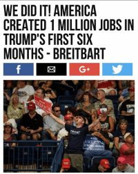 PUTTING AMERICA BACK TO WORK! This beats Obamas First 6 Months by a LANDSLIDE. Obamas First 6 Months were a downhill slip, with over 3,000,000 American Jobs LOST. Trump is the First President in 16 years to Create a high volume of American Jobs as President in 6 Months. 🇺🇸 MAGA!: WE DID IT! AMERICA  CREATED 1 MILLION JOBS IN  TRUMP'S FIRST SIX  MONTHS - BREITBART  G+  TRII  さ1m  TRUM  MAKE  MERICA  STRONG AGAIN PUTTING AMERICA BACK TO WORK! This beats Obamas First 6 Months by a LANDSLIDE. Obamas First 6 Months were a downhill slip, with over 3,000,000 American Jobs LOST. Trump is the First President in 16 years to Create a high volume of American Jobs as President in 6 Months. 🇺🇸 MAGA!