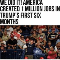 America, Memes, and Politics: WE DID IT! AMERICA  CREATED 1 MILLION JOBS IN  TRUMP'S FIRST SIX  MONTHS  TRIMP  TRUMI  MAKE  AMERTOA  STRONG AGAIN ----------------- Proud Partners 🗽🇺🇸: ★ @conservative.american 🇺🇸 ★ @raised_right_ 🇺🇸 ★ @conservativemovement 🇺🇸 ★ @millennial_republicans🇺🇸 ★ @keepamerica.us 🇺🇸 ★ @the.conservative.patriot 🇺🇸 ★ @conservative.female 🇺🇸 ★ @brunetteandpolitical 🇺🇸 ★ @emmarcapps 🇺🇸 ----------------- bluelivesmatter backtheblue whitehouse politics lawandorder conservative patriot republican goverment capitalism usa ronaldreagan trump merica presidenttrump makeamericagreatagain trumptrain trumppence2016 americafirst immigration maga army navy marines airforce coastguard military armedforces ----------------- The Conservative Nation does not own any of the pictures or memes posted. We try our best to give credit to the picture's rightful owner.