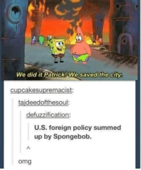 Omg: We did it Patrick! We saved the city.  cupcakesupremacist:  taideedofthesoul.  defuzzification:  U.S. foreign policy summed  up by Spongebob.  omg Omg