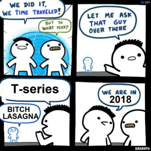 Bitch, Nostalgia, and Lasagna: WE DID IT  WE TIME TRAVELED!  #101  LET ME ASK  THAT GUY  OVER THERE  BUT TO  WHAT YEAR?  T-series  WE ARE IN  2018  BITCH  LASAGNA  SRGRAFO The nostalgia
