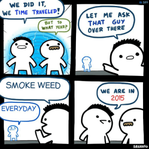 The golden age of memes: WE DID IT,  WE TIME TRAVELED!  #101  LET ME ASK  THAT GUY  OVER THERE  BUT TO  WHAT YEAR?  SMOKE WEED  WE ARE IN  2015  EVERYDAY  SRGRAFO The golden age of memes